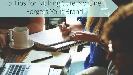5 Tips for Making Sure No One Forgets Your Brand